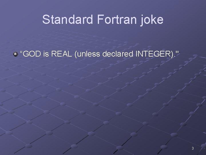 """Standard Fortran joke """"GOD is REAL (unless declared INTEGER). """" 3"""