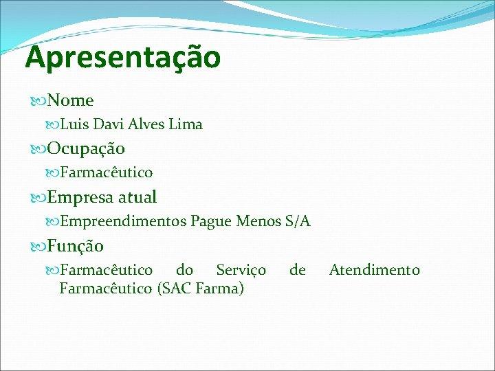 Apresentação Nome Luis Davi Alves Lima Ocupação Farmacêutico Empresa atual Empreendimentos Pague Menos S/A