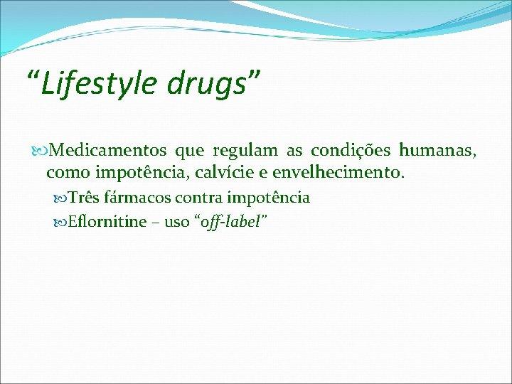 """""""Lifestyle drugs"""" Medicamentos que regulam as condições humanas, como impotência, calvície e envelhecimento. Três"""