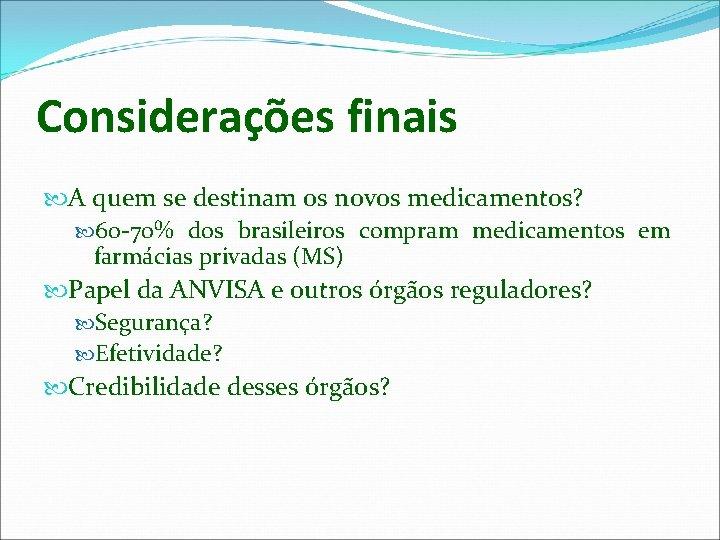 Considerações finais A quem se destinam os novos medicamentos? 60 -70% dos brasileiros compram