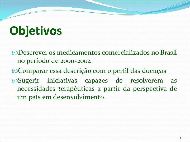 Objetivos Descrever os medicamentos comercializados no Brasil no período de 2000 -2004 Comparar essa
