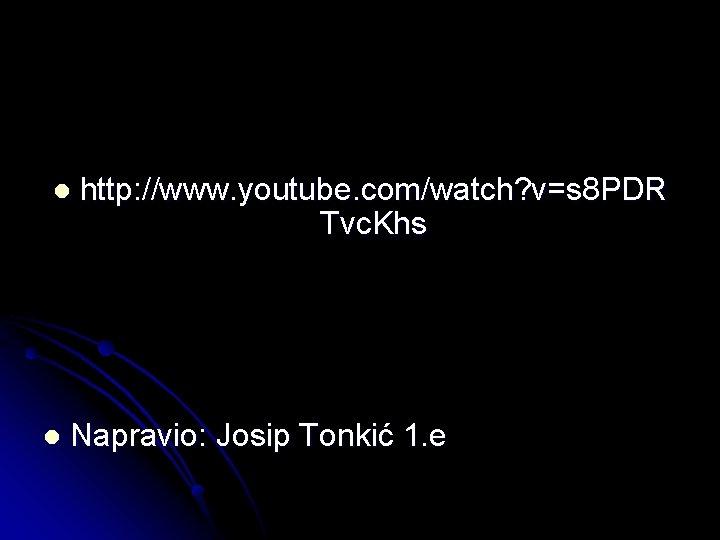 l l http: //www. youtube. com/watch? v=s 8 PDR Tvc. Khs Napravio: Josip Tonkić