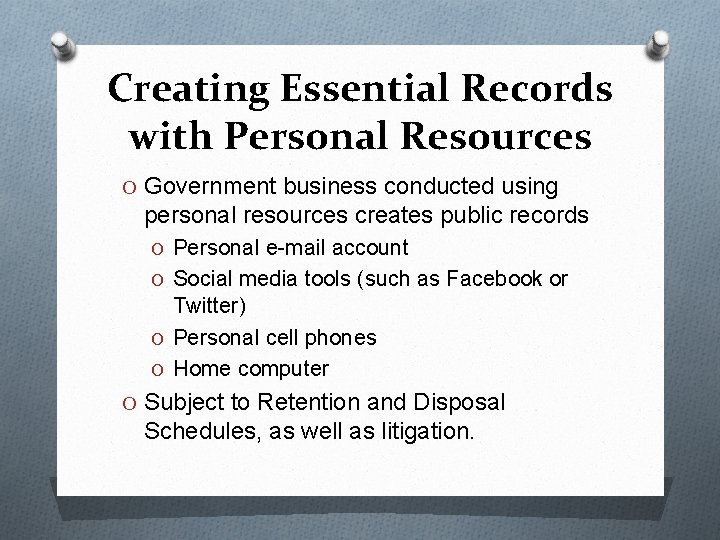 Creating Essential Records with Personal Resources O Government business conducted using personal resources creates