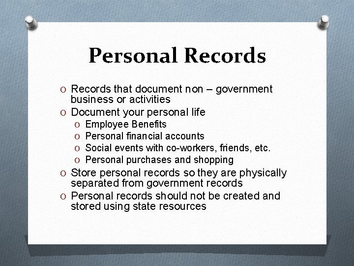 Personal Records O Records that document non – government business or activities O Document