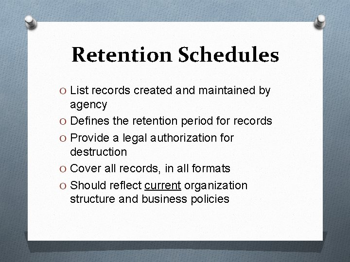 Retention Schedules O List records created and maintained by agency O Defines the retention
