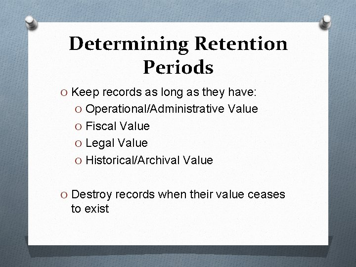Determining Retention Periods O Keep records as long as they have: O Operational/Administrative Value