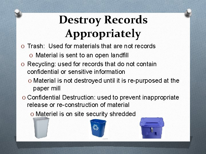 Destroy Records Appropriately O Trash: Used for materials that are not records O Material