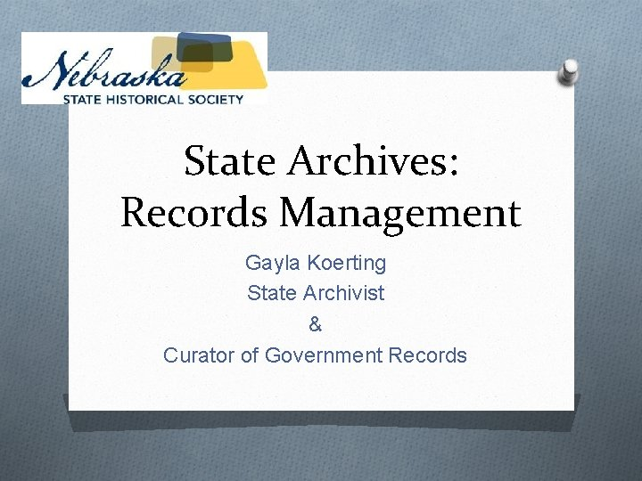 State Archives: Records Management Gayla Koerting State Archivist & Curator of Government Records