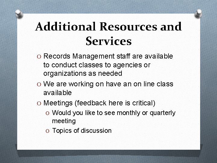 Additional Resources and Services O Records Management staff are available to conduct classes to