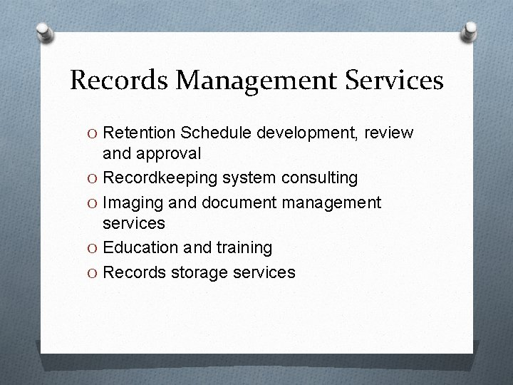 Records Management Services O Retention Schedule development, review and approval O Recordkeeping system consulting