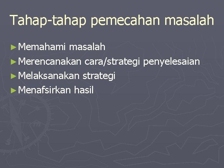 Tahap-tahap pemecahan masalah ► Memahami masalah ► Merencanakan cara/strategi penyelesaian ► Melaksanakan strategi ►
