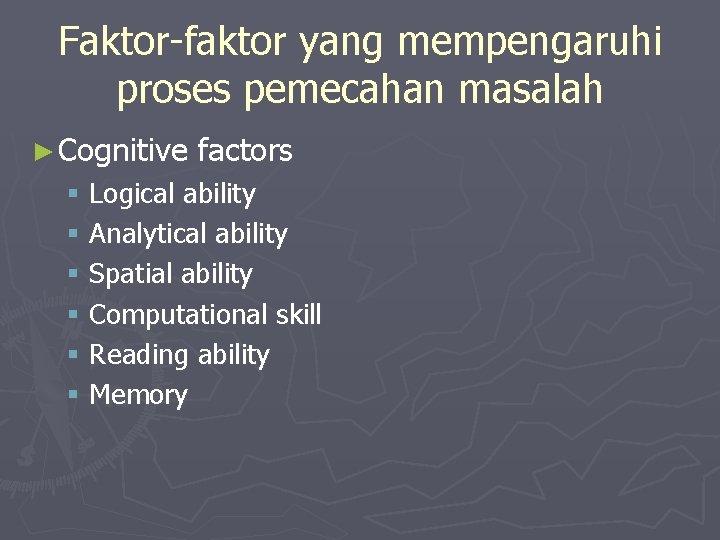 Faktor-faktor yang mempengaruhi proses pemecahan masalah ► Cognitive factors § Logical ability § Analytical