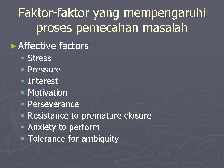 Faktor-faktor yang mempengaruhi proses pemecahan masalah ► Affective factors § Stress § Pressure §