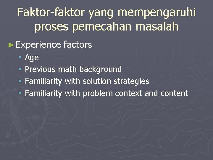 Faktor-faktor yang mempengaruhi proses pemecahan masalah ► Experience factors § Age § Previous math