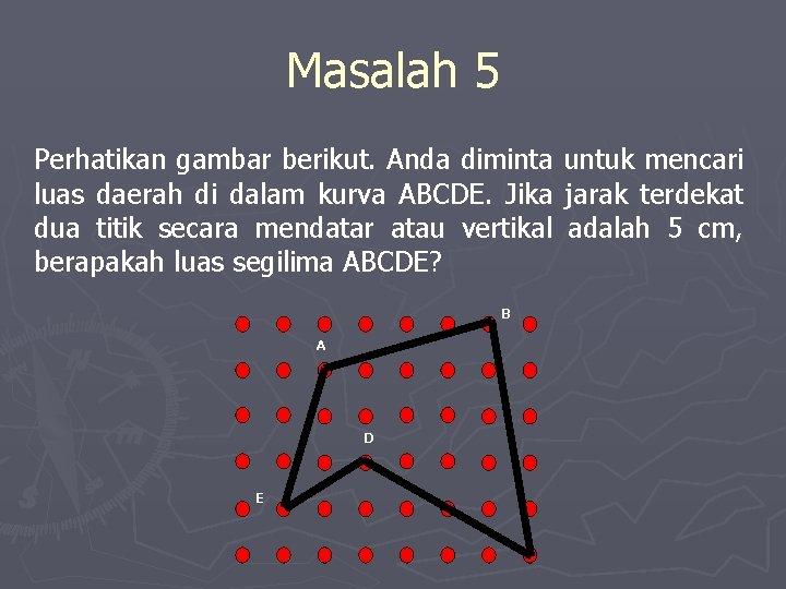 Masalah 5 Perhatikan gambar berikut. Anda diminta luas daerah di dalam kurva ABCDE. Jika