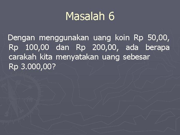 Masalah 6 Dengan menggunakan uang koin Rp 50, 00, Rp 100, 00 dan Rp