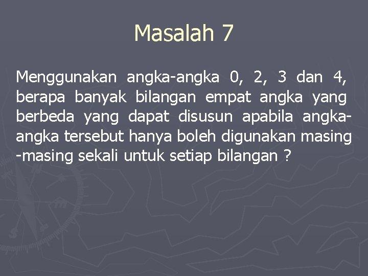 Masalah 7 Menggunakan angka-angka 0, 2, 3 dan 4, berapa banyak bilangan empat angka