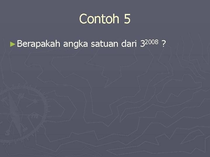 Contoh 5 ► Berapakah angka satuan dari 32008 ?