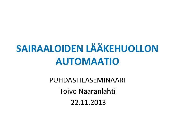SAIRAALOIDEN LÄÄKEHUOLLON AUTOMAATIO PUHDASTILASEMINAARI Toivo Naaranlahti 22. 11. 2013