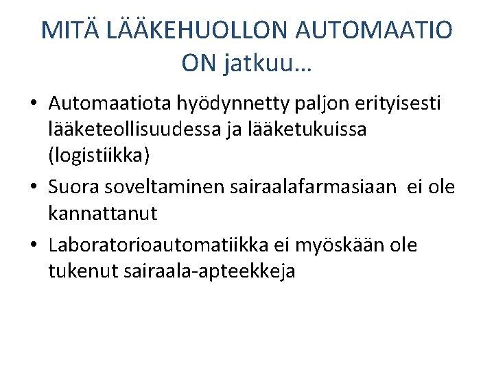 MITÄ LÄÄKEHUOLLON AUTOMAATIO ON jatkuu… • Automaatiota hyödynnetty paljon erityisesti lääketeollisuudessa ja lääketukuissa (logistiikka)