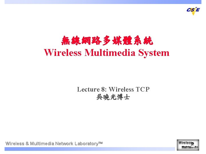無線網路多媒體系統 Wireless Multimedia System Lecture 8: Wireless TCP 吳曉光博士   Wireless & Multimedia Network Laboratory