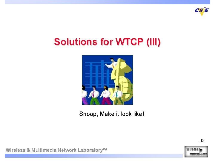 Solutions for WTCP (III) Snoop, Make it look like! 43 Wireless & Multimedia Network