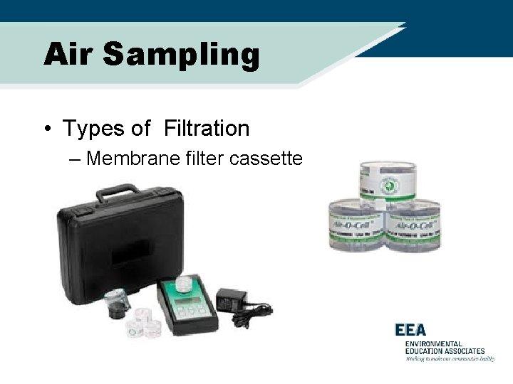 Air Sampling • Types of Filtration – Membrane filter cassette