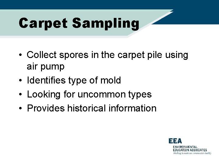 Carpet Sampling • Collect spores in the carpet pile using air pump • Identifies