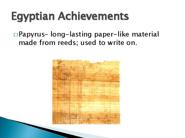 Egyptian Achievements � Papyrus– long-lasting paper-like material made from reeds; used to write on.