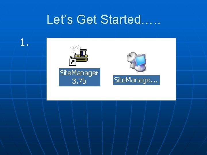 Let's Get Started…. . 1.