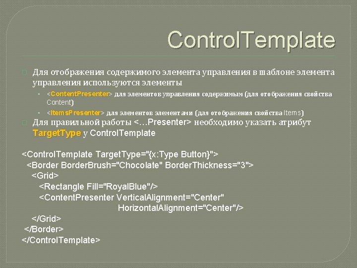Control. Template � Для отображения содержимого элемента управления в шаблоне элемента управления используются элементы