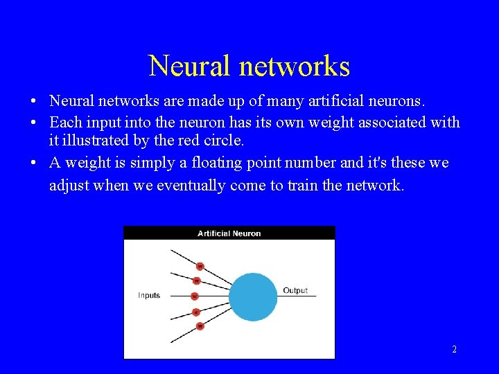 Neural networks • Neural networks are made up of many artificial neurons. • Each
