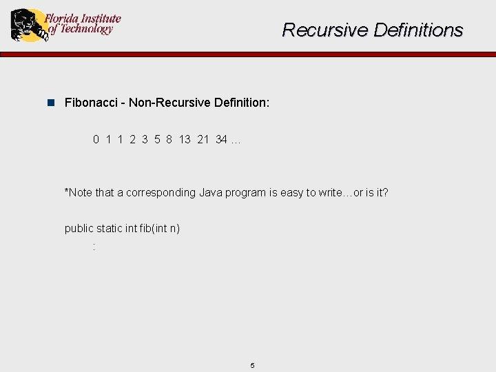 Recursive Definitions n Fibonacci - Non-Recursive Definition: 0 1 1 2 3 5 8