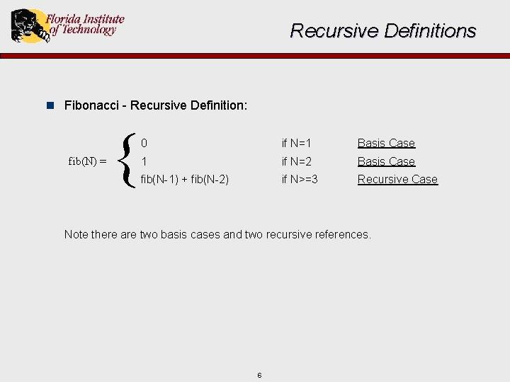 Recursive Definitions n Fibonacci - Recursive Definition: fib(N) = { 0 if N=1 Basis