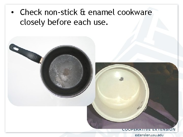 • Check non-stick & enamel cookware closely before each use. extension. usu. edu