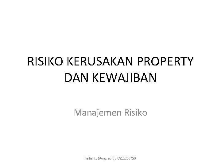 RISIKO KERUSAKAN PROPERTY DAN KEWAJIBAN Manajemen Risiko farlianto@uny. ac. id / 0811266750