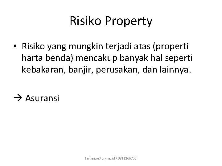 Risiko Property • Risiko yang mungkin terjadi atas (properti harta benda) mencakup banyak hal