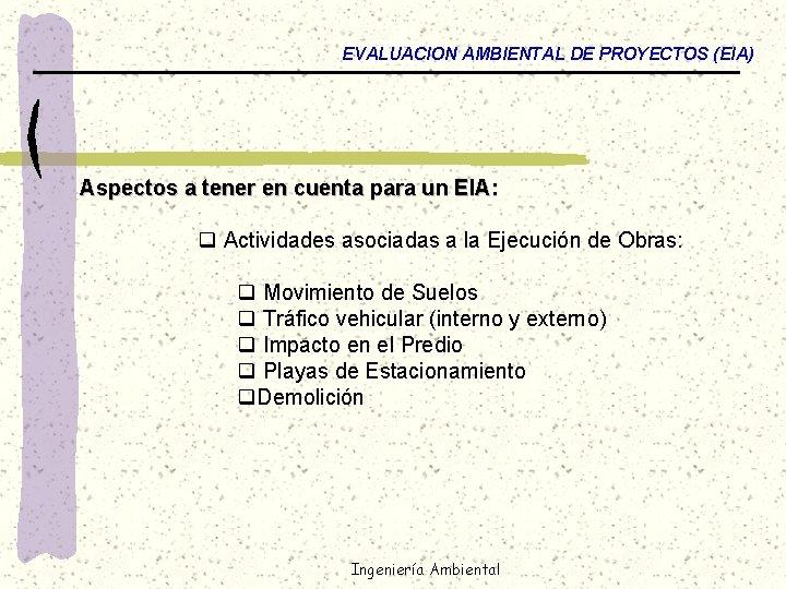 EVALUACION AMBIENTAL DE PROYECTOS (EIA) Aspectos a tener en cuenta para un EIA: q