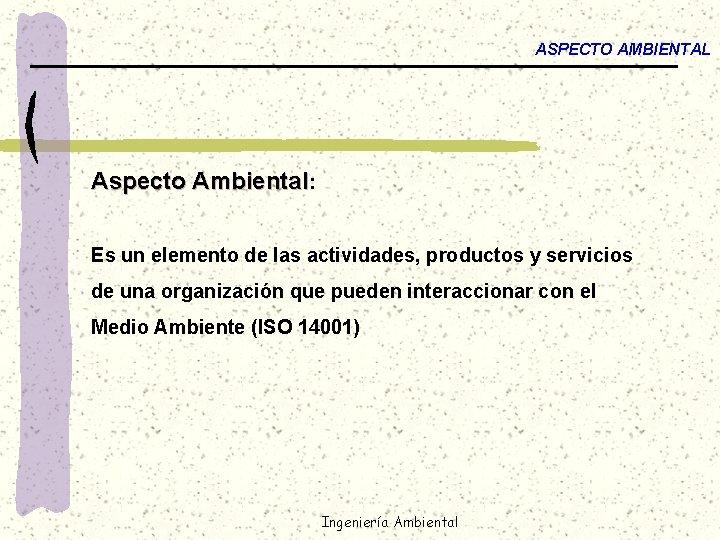 ASPECTO AMBIENTAL Aspecto Ambiental: Es un elemento de las actividades, productos y servicios de