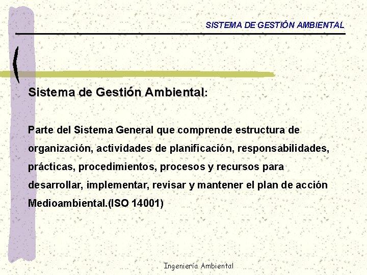 SISTEMA DE GESTIÓN AMBIENTAL Sistema de Gestión Ambiental: Parte del Sistema General que comprende