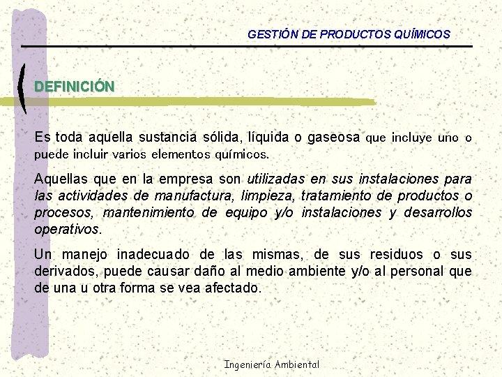 GESTIÓN DE PRODUCTOS QUÍMICOS DEFINICIÓN Es toda aquella sustancia sólida, líquida o gaseosa que