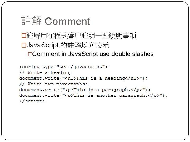 註解 Comment �註解用在程式當中註明一些說明事項 �Java. Script 的註解以 // 表示 �Comment in Java. Script use double