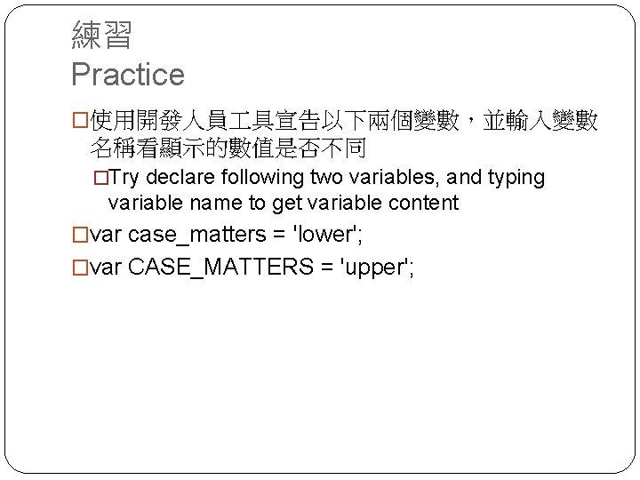 練習 Practice �使用開發人員 具宣告以下兩個變數,並輸入變數 名稱看顯示的數值是否不同 �Try declare following two variables, and typing variable name