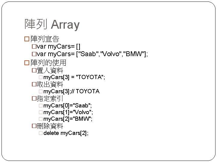 "陣列 Array � 陣列宣告 �var my. Cars= [] �var my. Cars= [""Saab"", ""Volvo"", ""BMW""];"