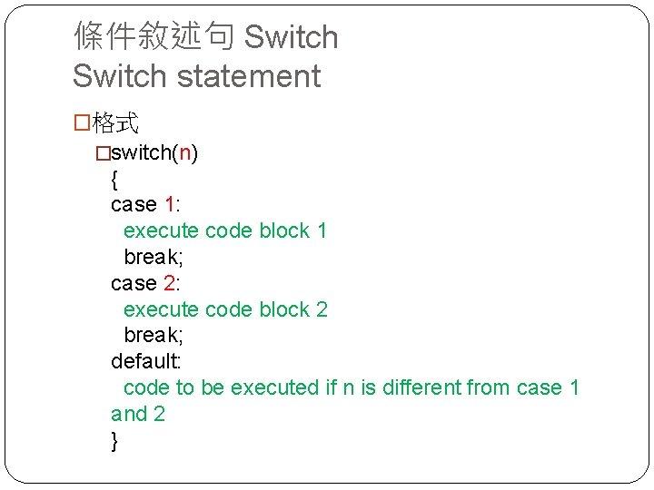 條件敘述句 Switch statement �格式 �switch(n) { case 1: execute code block 1 break; case