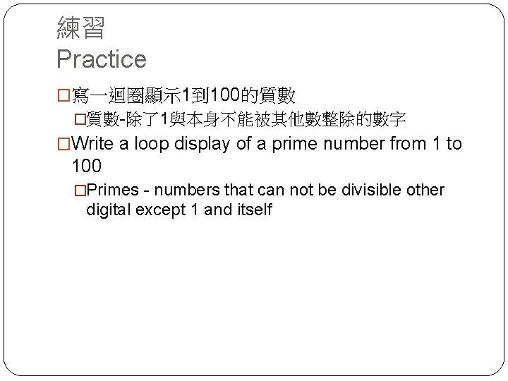 練習 Practice �寫一迴圈顯示 1到 100的質數 �質數-除了1與本身不能被其他數整除的數字 �Write a loop display of a prime number