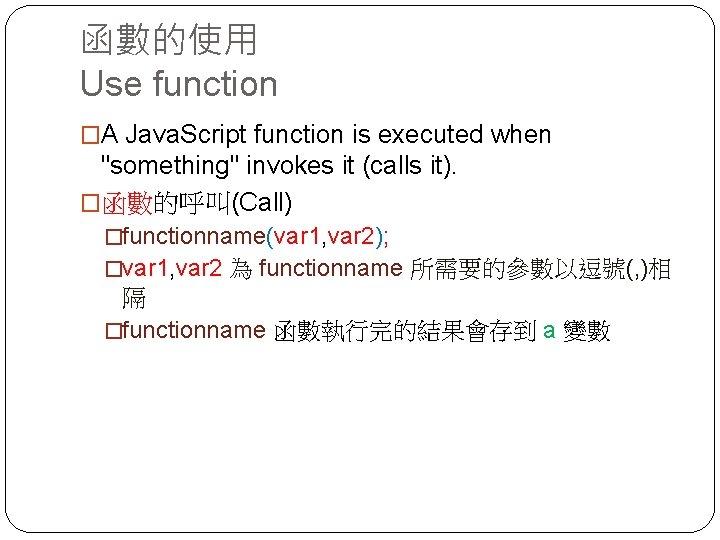 """函數的使用 Use function �A Java. Script function is executed when """"something"""" invokes it (calls"""