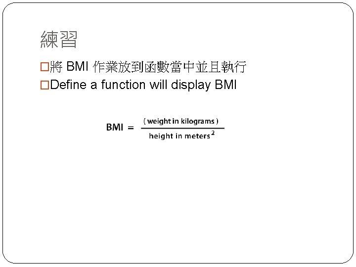 練習 �將 BMI 作業放到函數當中並且執行 �Define a function will display BMI