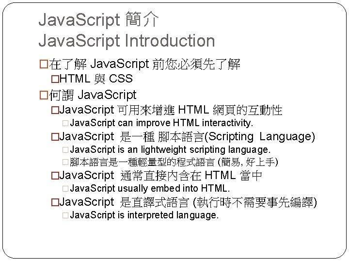 Java. Script 簡介 Java. Script Introduction �在了解 Java. Script 前您必須先了解 �HTML 與 CSS �何謂