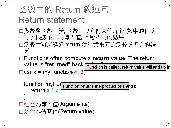 函數中的 Return 敘述句 Return statement � 與數學函數一樣, 函數可以有傳入值, 而函數中的程式 可以根據不同的傳入值, 回應不同的結果 � 函數中可以透過 return